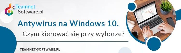 Antywirus na Windows 10. Czym kierować się przy wyborze?